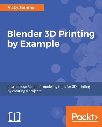 Blender 3D Printing by Example: Learn to use Blender's modeling tools for 3D printing by creating 4 projects