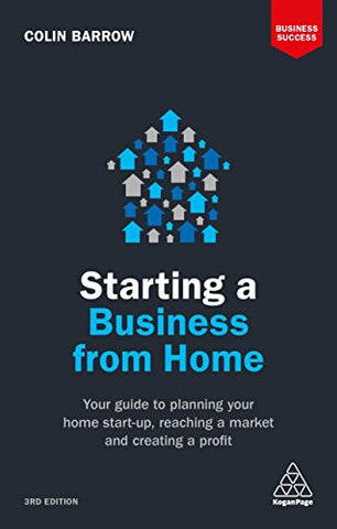 Starting a Business From Home: Your Guide to Planning Your Home Start-up, Reaching a Market and Creating a Profit (Business Success)