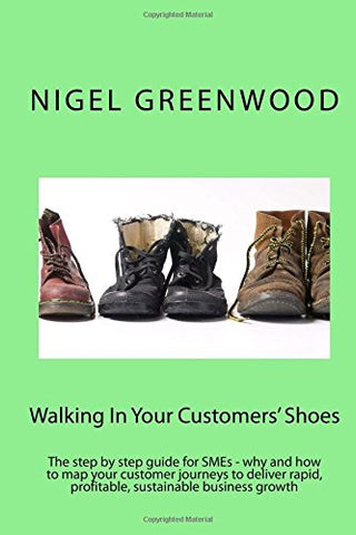 Walking In Your Customers' Shoes: The step by step guide for SMEs - why and how to map your customer journeys to deliver rapid, profitable, sustainable business growth