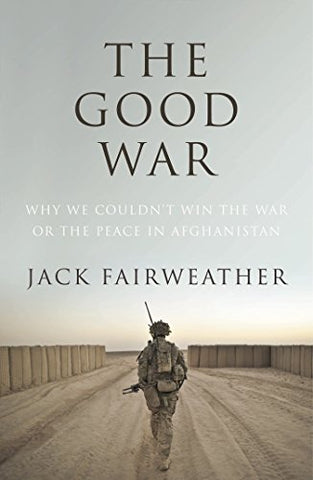 The Good War: Why We Couldnt Win the War or the Peace in Afghanistan