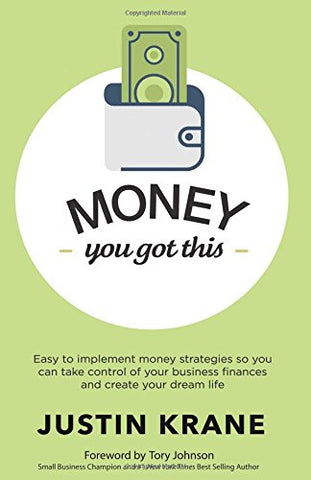 Money. You Got This: Easy to Implement Money Strategies So You Can Take Control of Your Business Finances and Create Your Dream Life