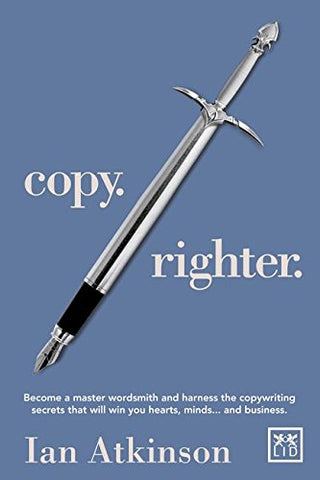 Copy. Righter: Become a master wordsmith and harness the copywriting secrets that will win you hearts, minds... and business