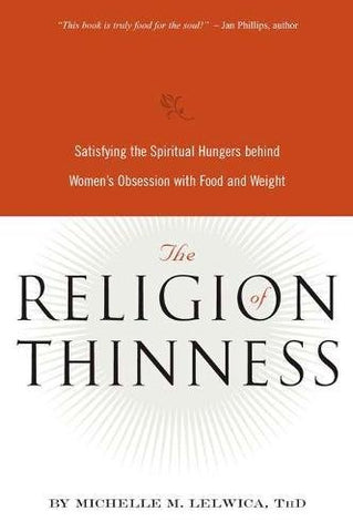 The Religion of Thinness: Satisfying the Spiritual Hungers Behind Women's Obsession with Food and Weight