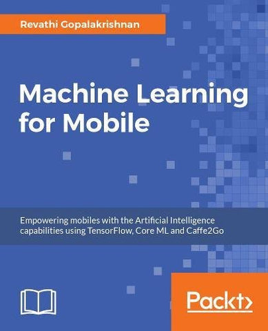 Machine Learning for Mobile: Empowering mobiles with the Artificial Intelligence capabilities using TensorFlow, Core ML and Caffe2Go