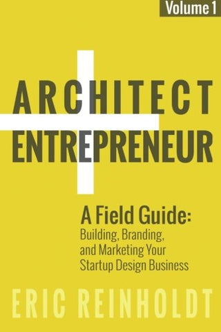 Architect and Entrepreneur: A Field Guide to Building, Branding, and Marketing  Yo: Volume 1