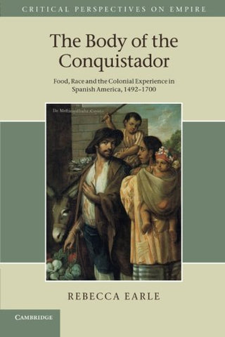 The Body of the Conquistador: Food, Race And The Colonial Experience In Spanish America, 14921700 (Critical Perspectives on Empire)