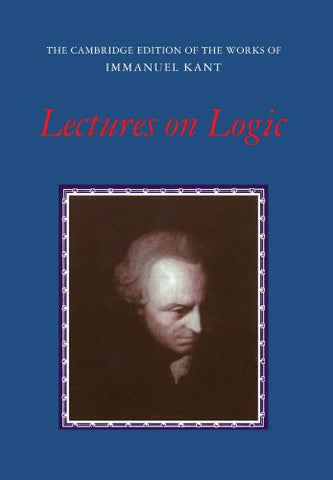 Lectures on Logic (The Cambridge Edition of the Works of Immanuel Kant)