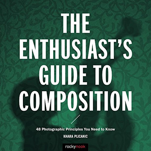 The Enthusiast'S Guide To Composition: 48 Photographic Principles You Need To Know