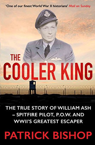 The Cooler King: The True Story of William Ash - Spitfire Pilot, P.O.W and Wwii's Greatest Escaper