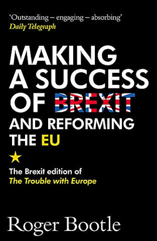 Making a Success of Brexit and Reforming the EU: The Brexit edition of The Trouble with Europe: 'Bootle is right on every count' -Guardian