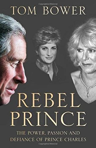 Rebel Prince: The Power, Passion and Defiance of Prince Charles  the explosive biography, as seen in the Daily Mail