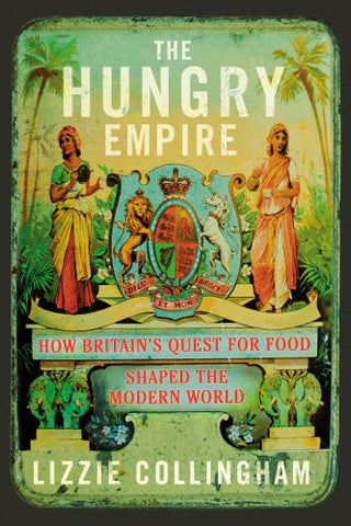 The Hungry Empire: How Britains Quest for Food Shaped the Modern World