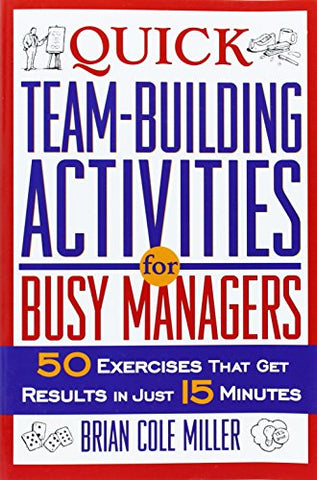 Quick Team-Building Activities for Busy Managers: 50 Exercises That Get Results in Just 15 Minutes