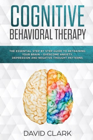 Cognitive Behavioral Therapy: The Essential Step by Step Guide to Retraining Your Brain - Overcome Anxiety, Depression and Negative Thought Patterns: Volume 1 (Psychotherapy)