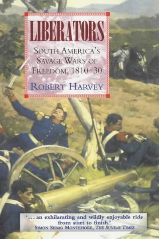 Liberators: South America's Savage Wars of Freedom 1810-30: Latin America's Struggle for Independence, 1810-1850