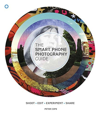 The Smart Phone Photography Guide: Shoot * Edit * Experiment * Share
