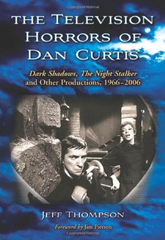 The Television Horrors of Dan Curtis: Dark Shadows,The Night Stalker and Other Productions, 1966-2006