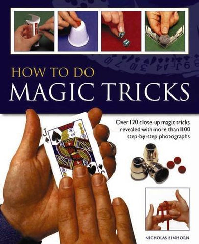 How to Do Magic Tricks: Over 120 Close-Up Magic Tricks Revealed with More Than 1100 Step-by-Step Photographs