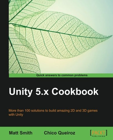 Unity 5.x Cookbook: More than 100 solutions to build amazing 2D and 3D games with Unity