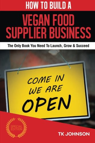 How To Build A Vegan Food Supplier Business (Special Edition): The Only Book You Need To Launch, Grow & Succeed