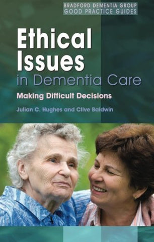 Ethical Issues in Dementia Care: Making Difficult Decisions (Bradford Dementia Group Good Practice Guides) (University of Bradford Dementia Good Practice Guides)
