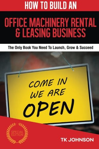 How To Build An Office Machinery Rental & Leasing Business (Special Edition): The Only Book You Need To Launch, Grow & Succeed