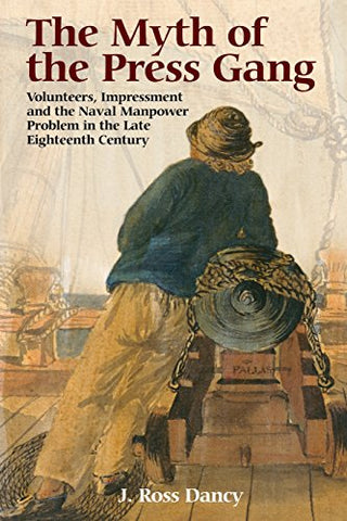 The Myth of the Press Gang: Volunteers, Impressment and the Naval Manpower Problem in the Late Eighteenth Century