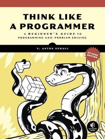 Think Like a Programmer, Python Edition A Beginner's Guide to Programming and Problem Solving