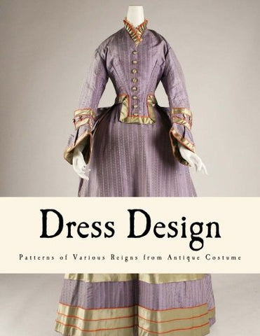 Dress Design: Patterns of Various Reigns from Antique Costume (From Prehistoric to Nineteenth Century Victorian)