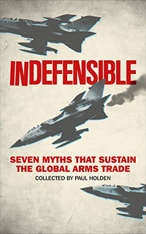 Indefensible: Seven Myths that Sustain the Global Arms Trade