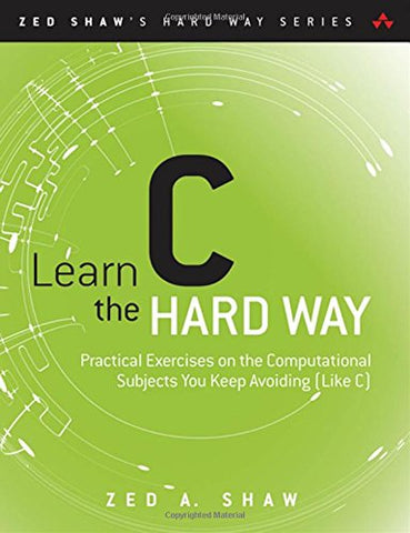 Learn C the Hard Way: Practical Exercises on the Computational Subjects You Keep Avoiding (Like C) (Zed Shaw's Hard Way)