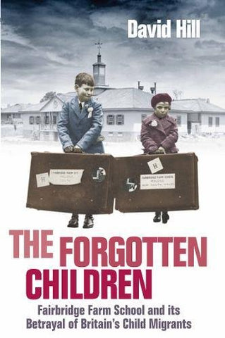 The Forgotten Children: Fairbridge Farm School and Its Betrayal of Britain's Child Migrants