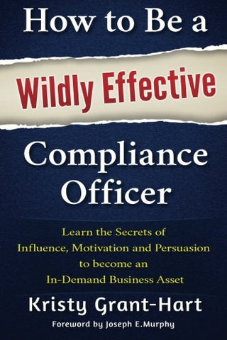 How to Be a Wildly Effective Compliance Officer: Learn the Secrets of  Influence, Motivation and Persuasion  to become an  In-Demand Business Asset