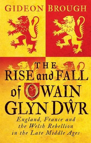 The Rise and Fall of Owain Glyn Dr: England, France and the Welsh Rebellion in the Late Middle Ages