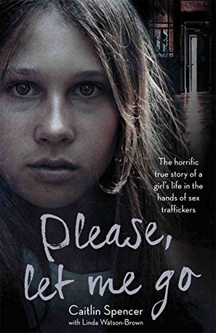 Please, Let Me Go: The Horrific True Story of a Girl's Life in the Hands of Sex Traffickers