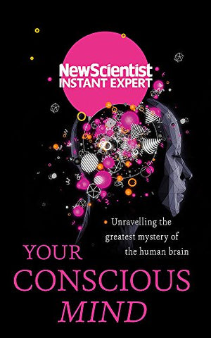 Your Conscious Mind: Unravelling the greatest mystery of the human brain (New Scientist Instant Expert)