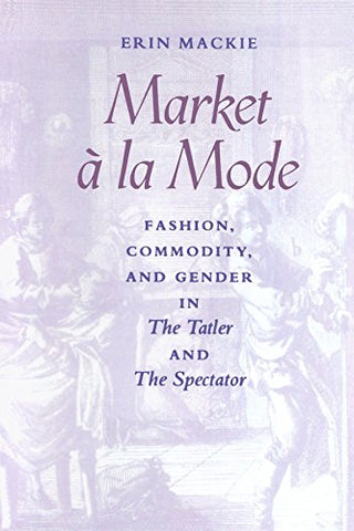Market  la Mode: Market ^ la Mode: Fashion, Commodity, and Gender in The Tatler and The Spectator