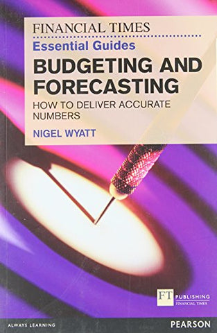 The Financial Times Essential Guide to Budgeting and Forecasting: How to Deliver Accurate Numbers (The FT Guides)