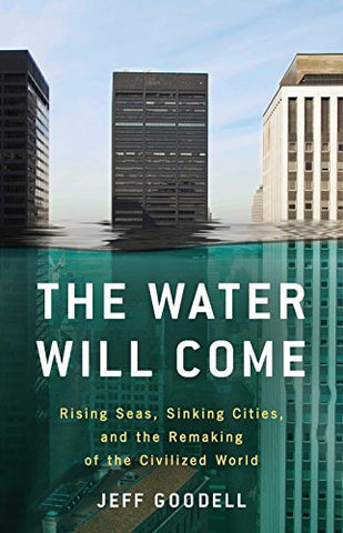 The Water Will Come: Rising Seas, Shrinking Cities, and the Remaking of the Civilized World