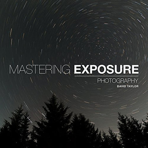 Mastering Exposure ('Mastering' series): The Definitive Guide for Photographers