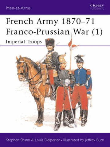 French Army 1870-71 Franco-Prussian War (1): Imperial Troops: Franco-Prussian War - Imperial Troops Vol 1 (Men-at-Arms)