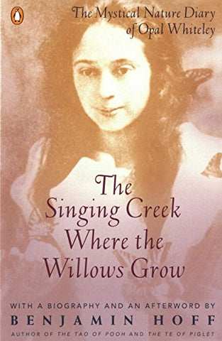 The Singing Creek Where the Willows Grow: The Mystical Nature Diary of Opal Whiteley: The Mystical Nature of the Diary of Opal Whiteley