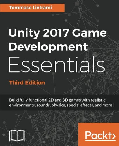 Unity 2017 Game Development Essentials - Third Edition: Build fully functional 2D and 3D games with realistic environments, sounds, physics, special effects, and more!