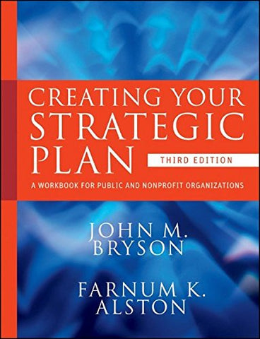 Creating Your Strategic Plan: A Workbook for Public and Nonprofit Organizations, Third Edition (Bryson on Strategic Planning)