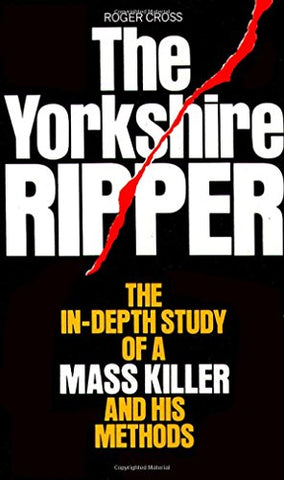The Yorkshire Ripper: The In-depth Study of a Mass Killer and his Methods