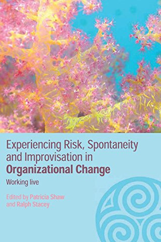 Experiencing Spontaneity, Risk & Improvisation in Organizational Life: Working Live (Complexity as the Experience of Organizing)