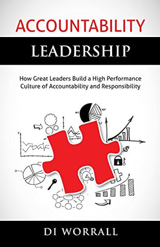 Accountability Leadership: How Great Leaders Build a High Performance Culture of Accountability and Responsibility: Volume 1