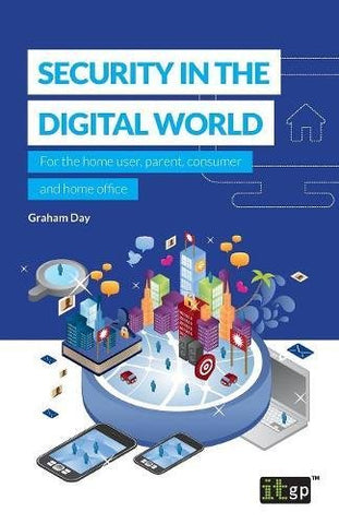 Security in the Digital World: For the home user, parent, consumer and home office