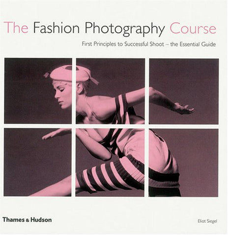 The Fashion Photography Course: First Principles to Successful Shoot - the Essential Guide