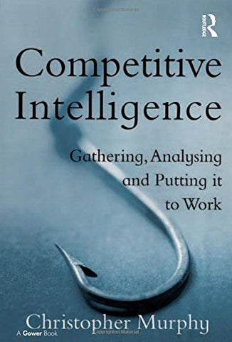Competitive Intelligence: Gathering, Analysing and Putting it to Work: Gathering, Analysing and Putting It to Wowrk